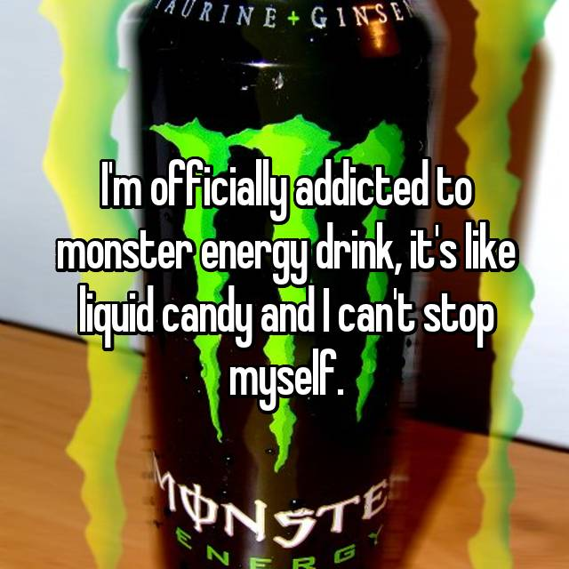 I'm officially addicted to monster energy drink, it's like liquid candy and I can't stop myself.