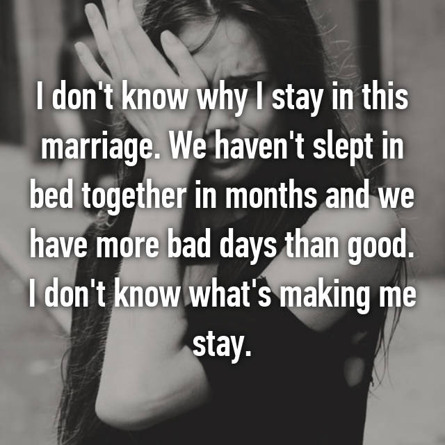I don't know why I stay in this marriage. We haven't slept in bed together in months and we have more bad days than good. I don't know what's making me stay.