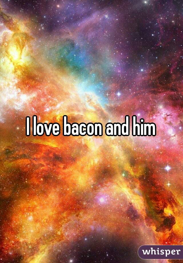 I love bacon and him