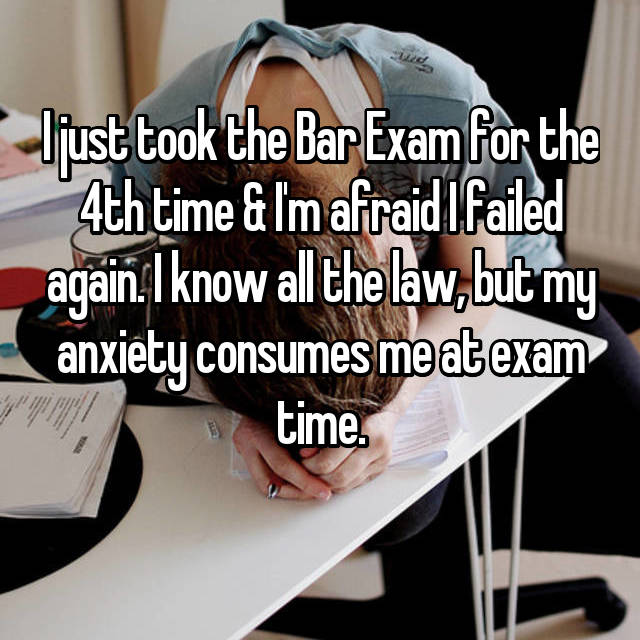 I just took the Bar Exam for the 4th time & I'm afraid I failed again. I know all the law, but my anxiety consumes me at exam time.