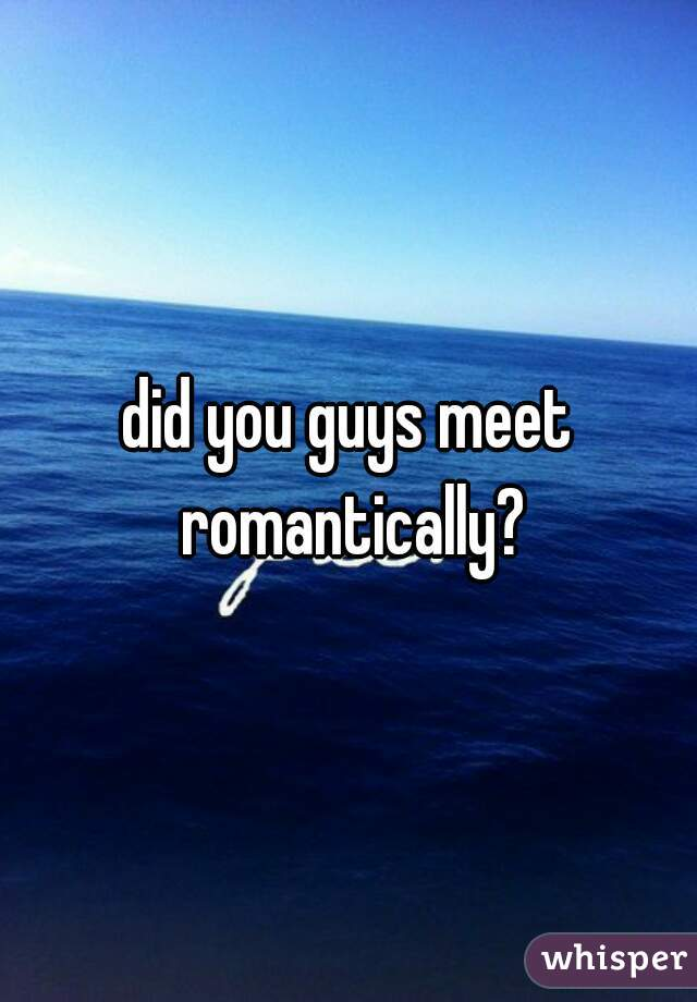 did you guys meet romantically?