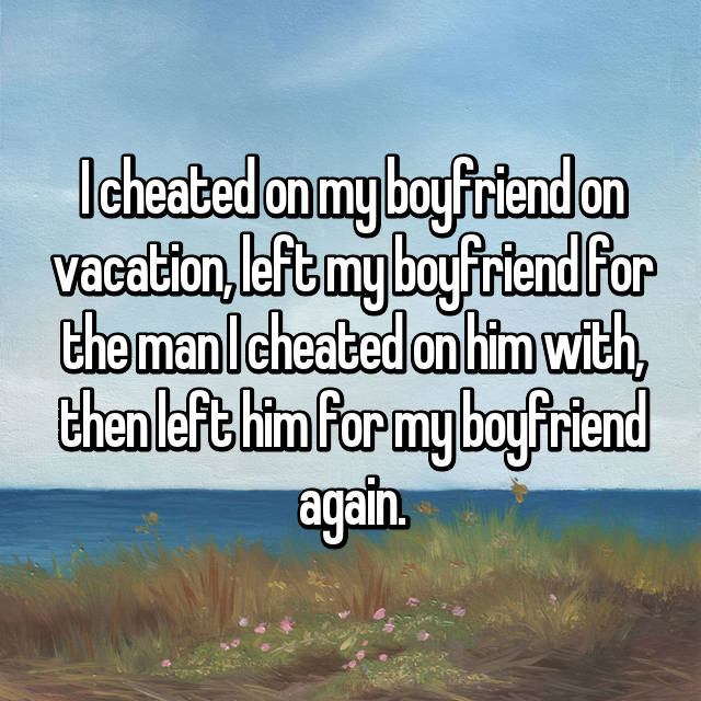 I cheated on my boyfriend on vacation, left my boyfriend for the man I cheated on him with, then left him for my boyfriend again.