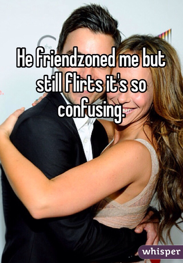 He friendzoned me but still flirts it's so confusing
