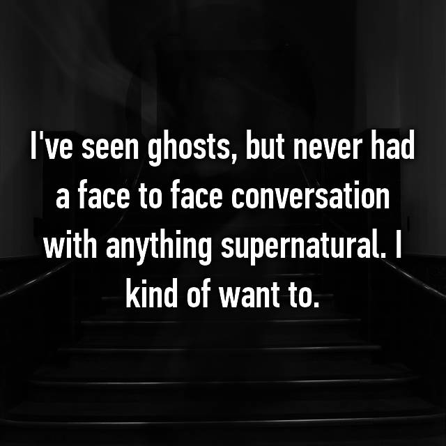 I've seen ghosts, but never had a face to face conversation with anything supernatural. I kind of want to.