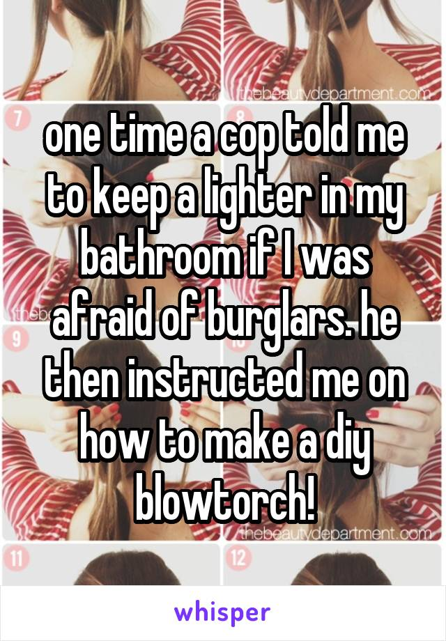 one time a cop told me to keep a lighter in my bathroom if I was afraid of burglars. he then instructed me on how to make a diy blowtorch!