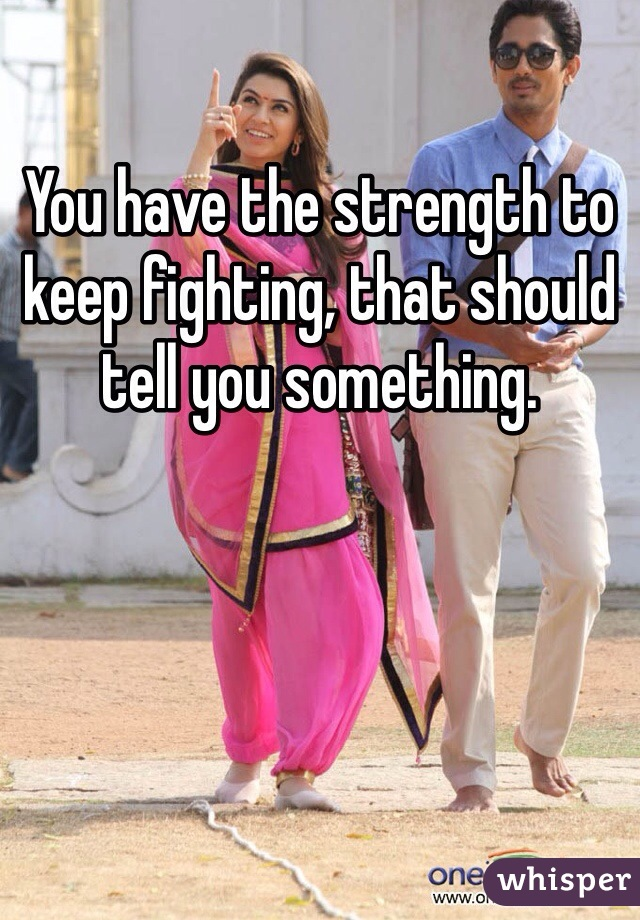 You have the strength to keep fighting, that should tell you something.
