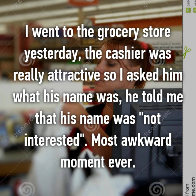 "I went to the grocery store yesterday, the cashier was really attractive so I asked him what his name was, he told me that his name was ""not interested"". Most awkward moment ever."