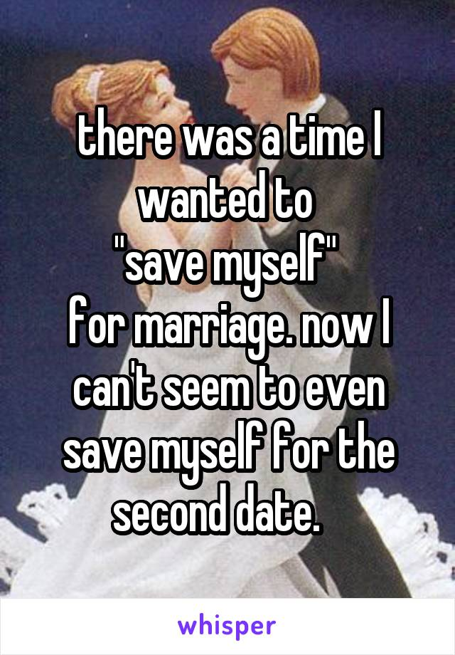 """there was a time I wanted to  """"save myself""""  for marriage. now I can't seem to even save myself for the second date."""