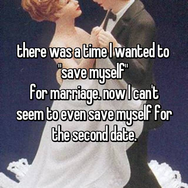 "there was a time I wanted to  ""save myself""  for marriage. now I can't seem to even save myself for the second date."