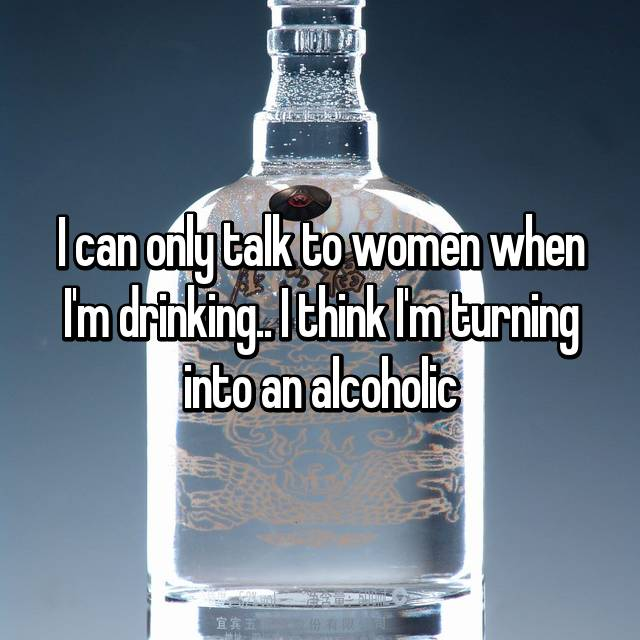 I can only talk to women when I'm drinking.. I think I'm turning into an alcoholic