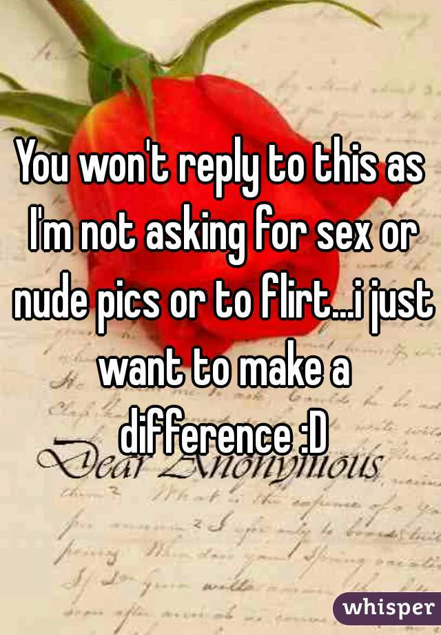 You won't reply to this as I'm not asking for sex or nude pics or to flirt...i just want to make a difference :D