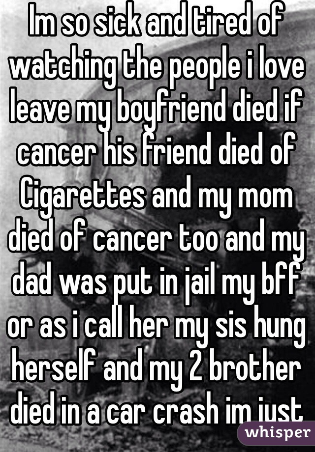 Im so sick and tired of watching the people i love leave my boyfriend died if cancer his friend died of Cigarettes and my mom died of cancer too and my dad was put in jail my bff or as i call her my sis hung herself and my 2 brother died in a car crash im just tired of watching the people i love die💔😭