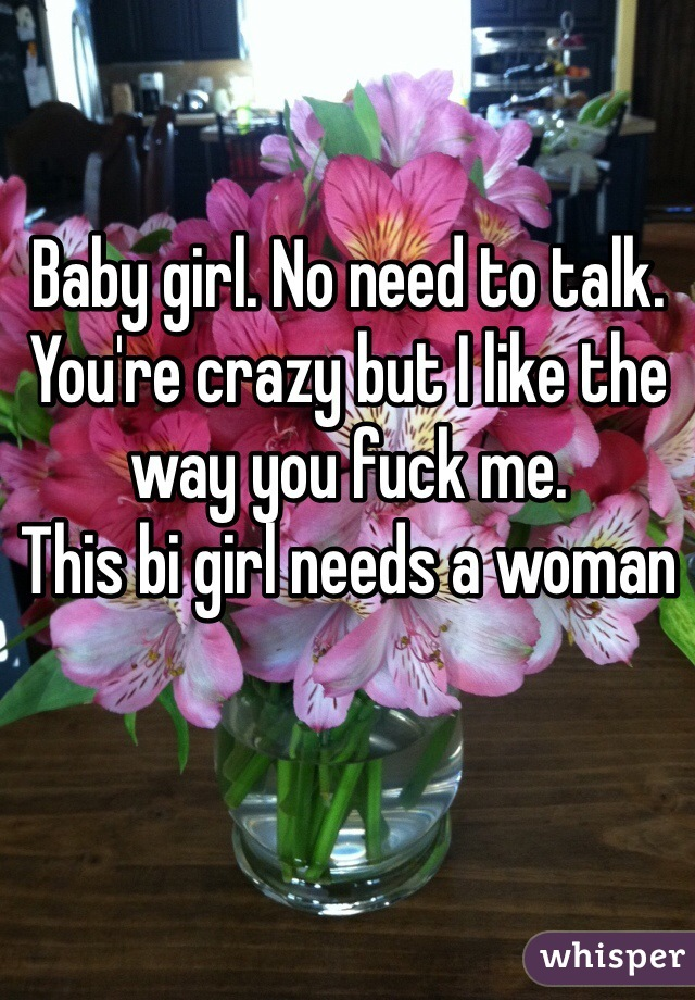 Baby girl. No need to talk. You're crazy but I like the way you fuck me.  This bi girl needs a woman