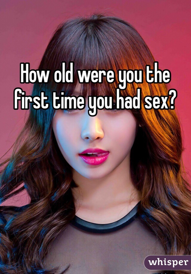 How old were you the first time you had sex?
