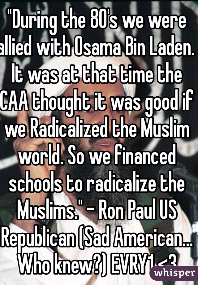 """During the 80's we were allied with Osama Bin Laden. It was at that time the CAA thought it was good if we Radicalized the Muslim world. So we financed schools to radicalize the Muslims."" - Ron Paul US Republican (Sad American... Who knew?) EVRY1 <3"