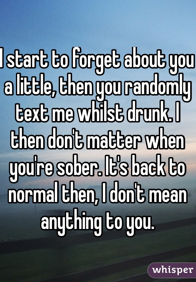 I start to forget about you a little, then you randomly text me whilst drunk. I then don't matter when you're sober. It's back to normal then, I don't mean anything to you.
