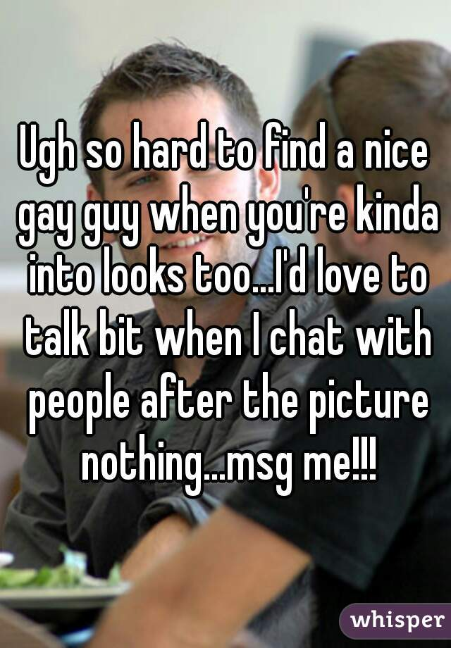 Ugh so hard to find a nice gay guy when you're kinda into looks too...I'd love to talk bit when I chat with people after the picture nothing...msg me!!!