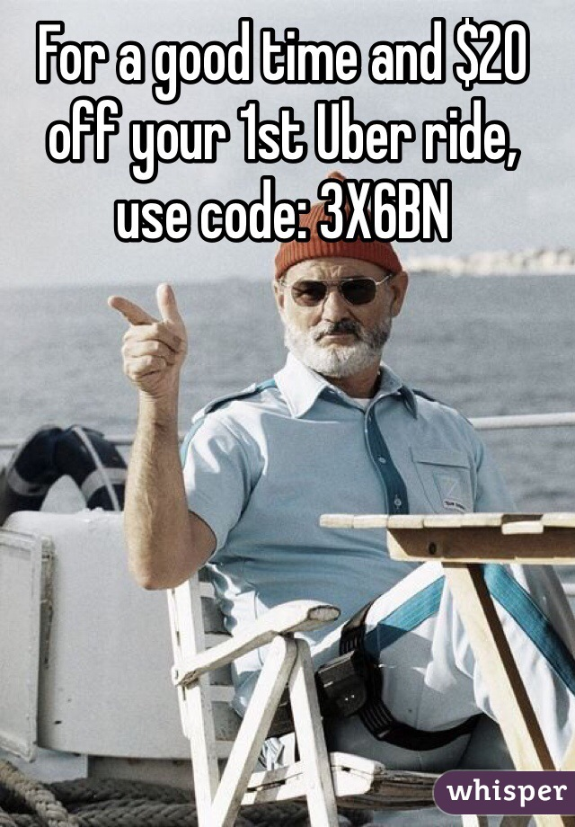 For a good time and $20 off your 1st Uber ride,  use code: 3X6BN