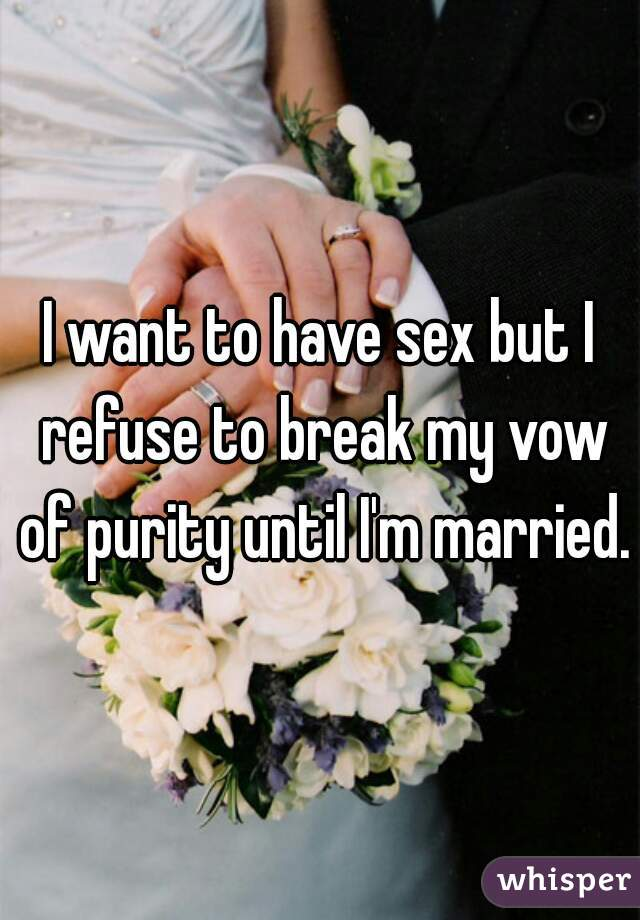 I want to have sex but I refuse to break my vow of purity until I'm married.