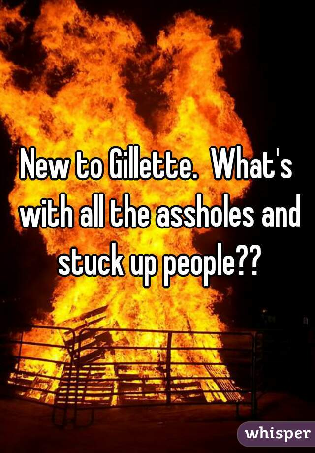 New to Gillette.  What's with all the assholes and stuck up people??