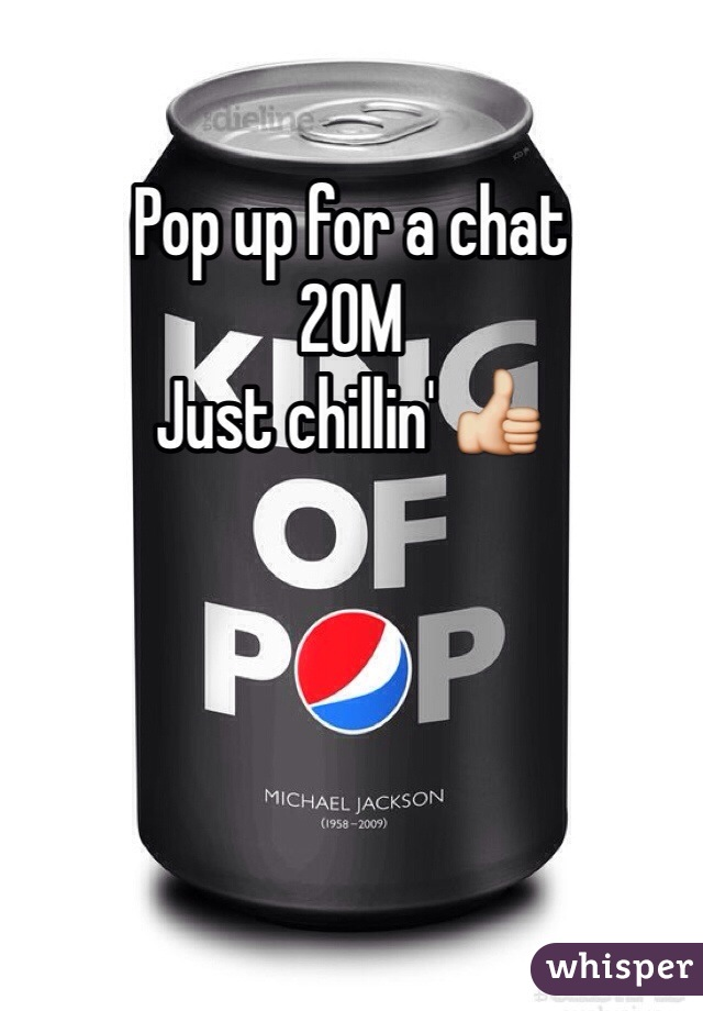 Pop up for a chat  20M Just chillin' 👍
