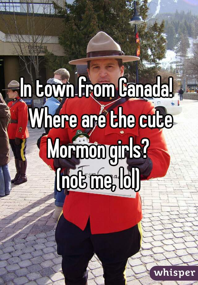 In town from Canada!  Where are the cute Mormon girls?  (not me, lol)