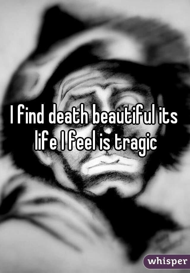 I find death beautiful its life I feel is tragic
