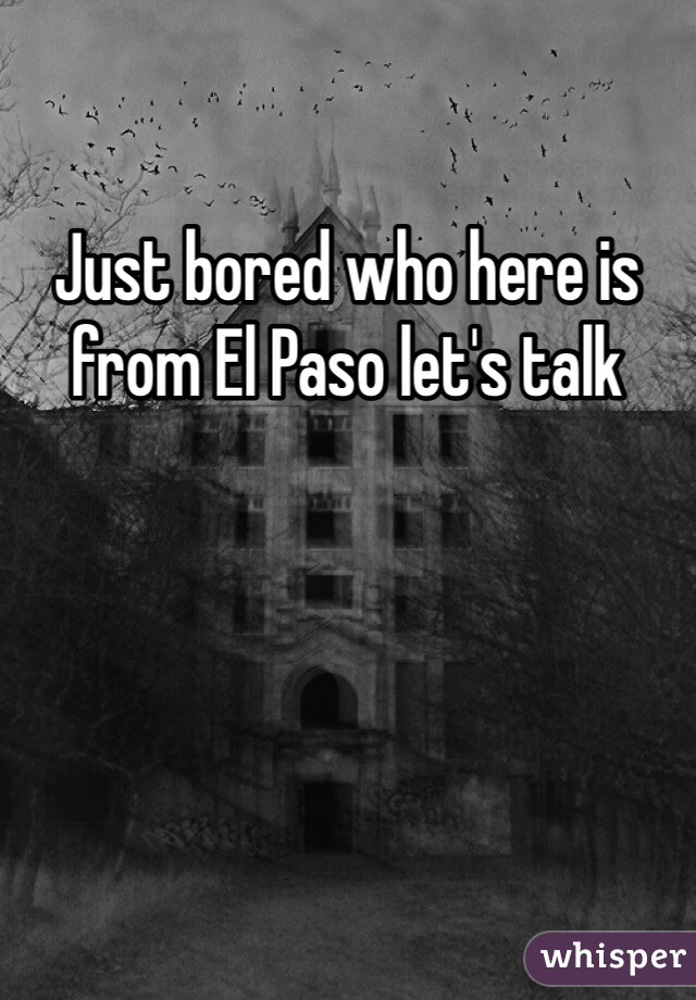 Just bored who here is from El Paso let's talk