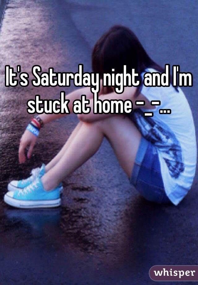 It's Saturday night and I'm stuck at home -_-...