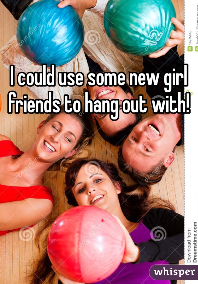 I could use some new girl friends to hang out with!