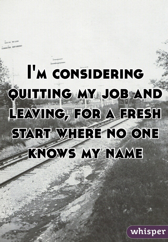 I'm considering quitting my job and leaving, for a fresh start where no one knows my name