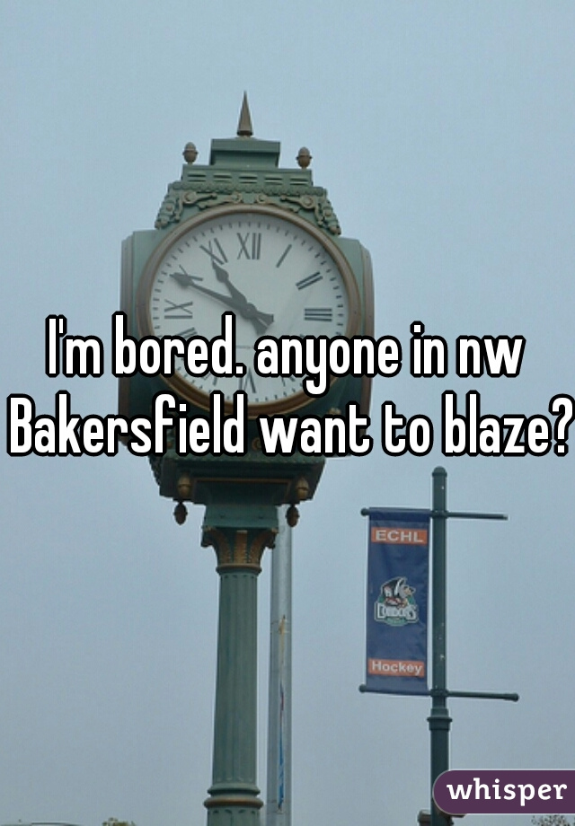 I'm bored. anyone in nw Bakersfield want to blaze?