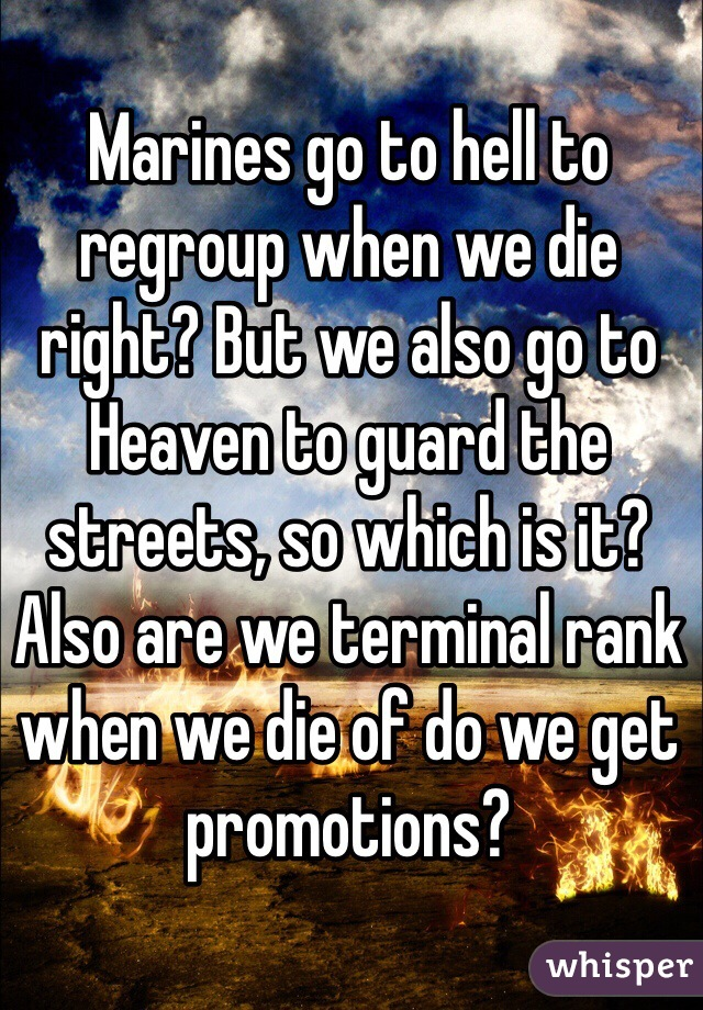 Marines go to hell to regroup when we die right? But we also go to Heaven to guard the streets, so which is it? Also are we terminal rank when we die of do we get promotions?