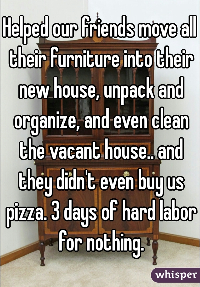 Helped our friends move all their furniture into their new house, unpack and organize, and even clean the vacant house.. and they didn't even buy us pizza. 3 days of hard labor for nothing.