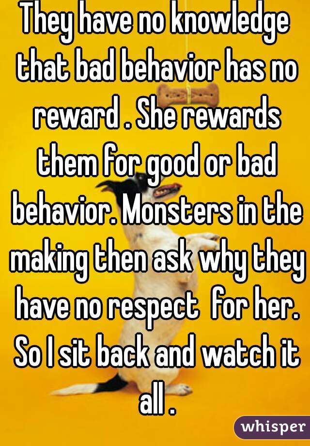 They have no knowledge that bad behavior has no reward . She rewards them for good or bad behavior. Monsters in the making then ask why they have no respect  for her. So I sit back and watch it all .
