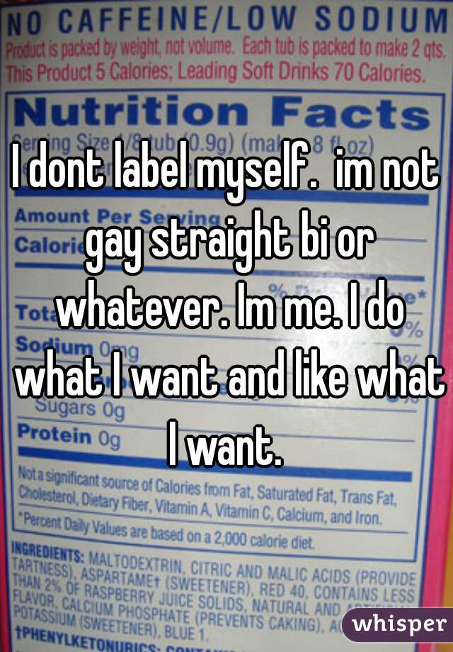 I dont label myself.  im not gay straight bi or whatever. Im me. I do what I want and like what I want.