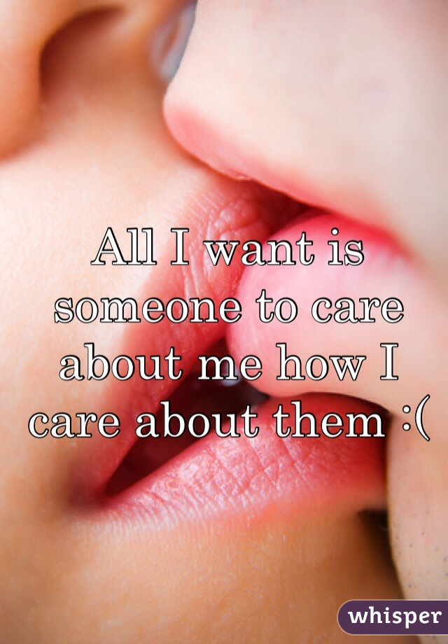 All I want is someone to care about me how I care about them :(
