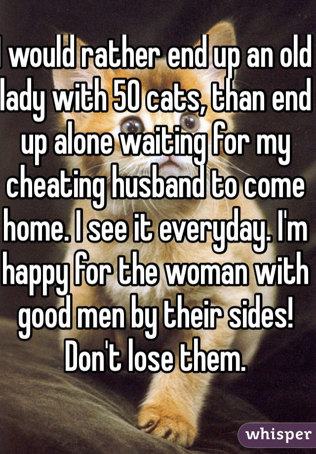 I would rather end up an old lady with 50 cats, than end up alone waiting for my cheating husband to come home. I see it everyday. I'm happy for the woman with good men by their sides! Don't lose them.