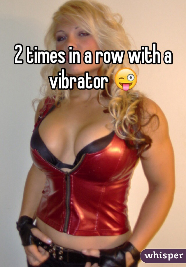 2 times in a row with a vibrator 😜