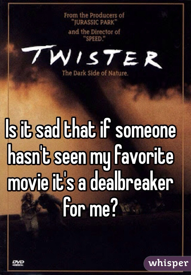 Is it sad that if someone hasn't seen my favorite movie it's a dealbreaker for me?