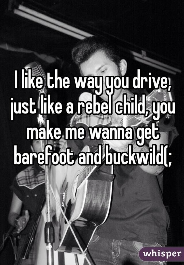 I like the way you drive, just like a rebel child, you make me wanna get barefoot and buckwild(;