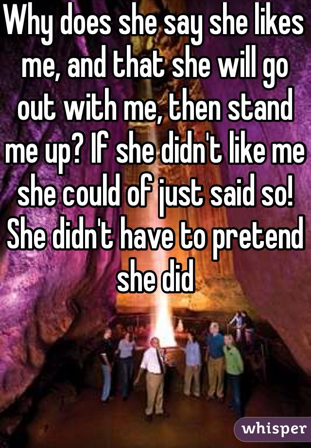 Why does she say she likes me, and that she will go out with me, then stand me up? If she didn't like me she could of just said so! She didn't have to pretend she did