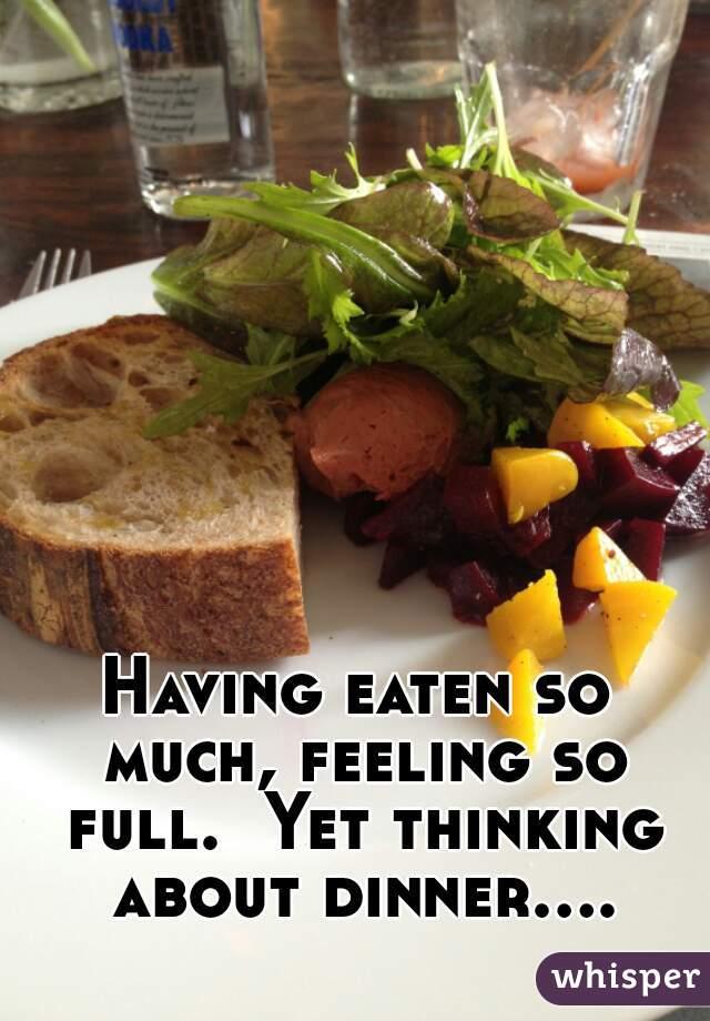Having eaten so much, feeling so full.  Yet thinking about dinner....