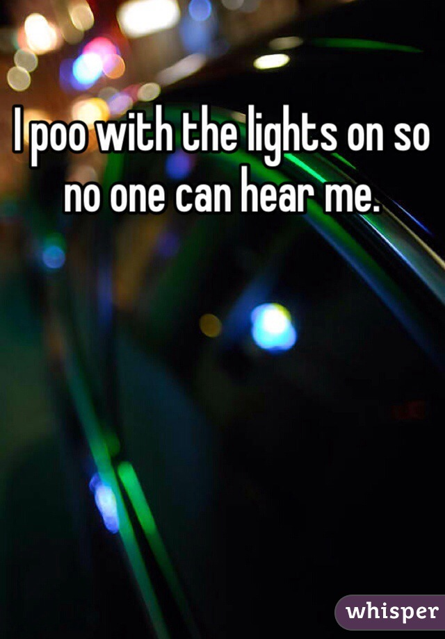 I poo with the lights on so no one can hear me.