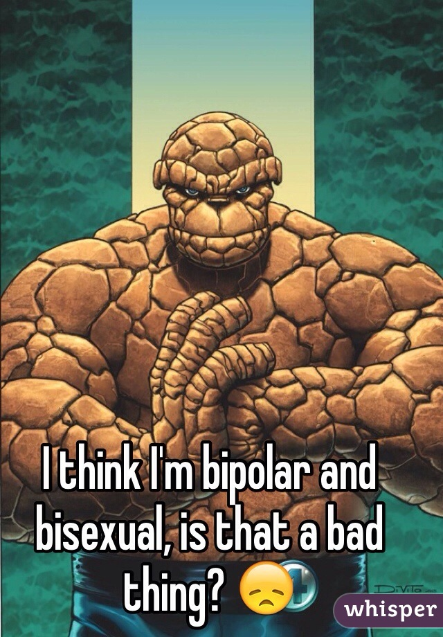 I think I'm bipolar and bisexual, is that a bad thing? 😞