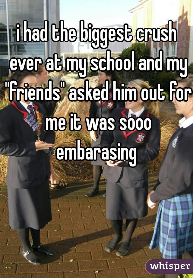 "i had the biggest crush ever at my school and my ""friends"" asked him out for me it was sooo embarasing"