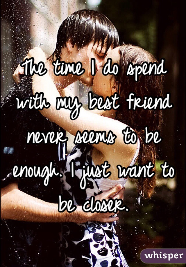 The time I do spend with my best friend never seems to be enough. I just want to be closer.