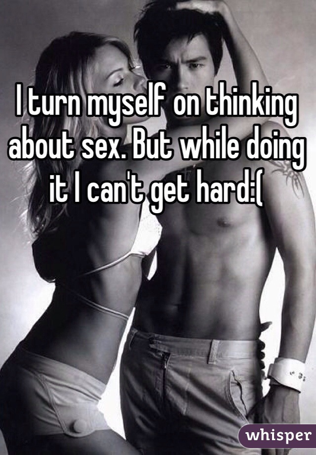 I turn myself on thinking about sex. But while doing it I can't get hard:(