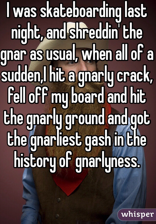 I was skateboarding last night, and shreddin' the gnar as usual, when all of a sudden,I hit a gnarly crack, fell off my board and hit the gnarly ground and got the gnarliest gash in the history of gnarlyness.