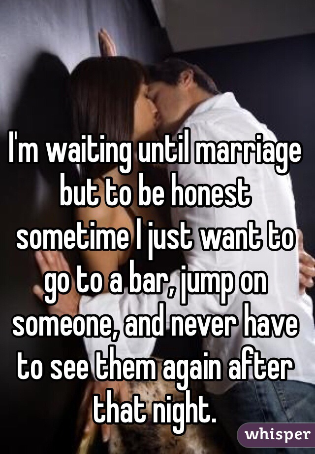 I'm waiting until marriage but to be honest sometime I just want to go to a bar, jump on someone, and never have to see them again after that night.
